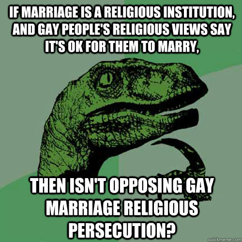 If marriage is a religious institution, and gay people's religious views say it's ok for them to marry, then isn't opposing gay marriage religious persecution? - If marriage is a religious institution, and gay people's religious views say it's ok for them to marry, then isn't opposing gay marriage religious persecution?  Philosoraptor