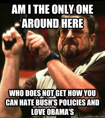 AM I THE ONLY ONE AROUND HERE  who does not get how you can hate Bush's policies and love obama's - AM I THE ONLY ONE AROUND HERE  who does not get how you can hate Bush's policies and love obama's  Misc