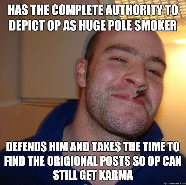 Has the complete authority to depict OP as huge pole smoker Defends him and takes the time to find the origional posts so OP can still get karma - Has the complete authority to depict OP as huge pole smoker Defends him and takes the time to find the origional posts so OP can still get karma  Misc