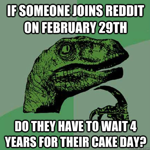 If someone joins reddit on February 29th Do they have to wait 4 years for their cake day? - If someone joins reddit on February 29th Do they have to wait 4 years for their cake day?  Philosoraptor