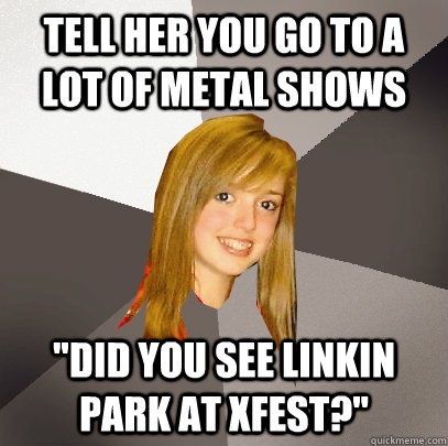 Tell her you go to a lot of metal shows