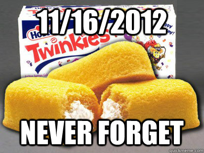 11/16/2012 never forget - 11/16/2012 never forget  Twinkie RIP