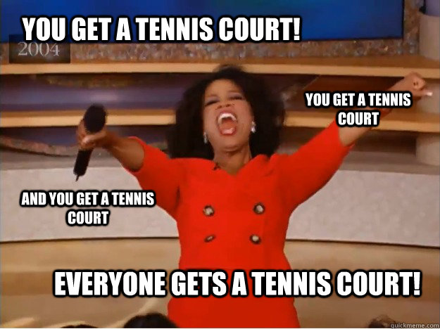 You get a tennis court! Everyone gets a tennis court! you get a tennis court and you get a tennis court - You get a tennis court! Everyone gets a tennis court! you get a tennis court and you get a tennis court  oprah you get a car