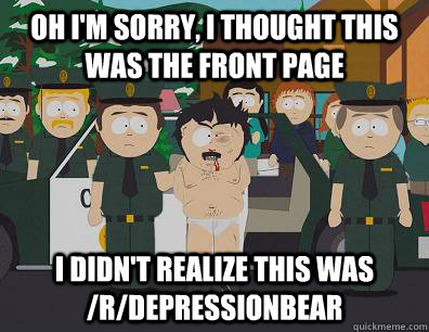 Oh I'm sorry, I thought this was the front page I didn't realize this was /r/DepressionBear