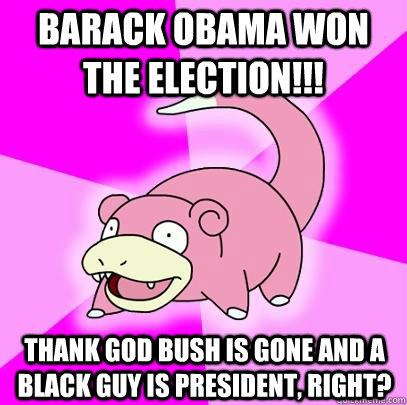 Barack obama won the election!!! thank god bush is gone and a black guy is president, right? - Barack obama won the election!!! thank god bush is gone and a black guy is president, right?  Slowpoke