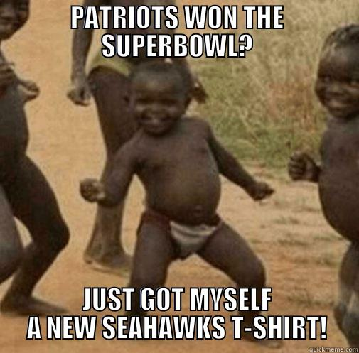PATRIOTS WON THE SUPERBOWL? JUST GOT MYSELF A NEW SEAHAWKS T-SHIRT! Third World Success