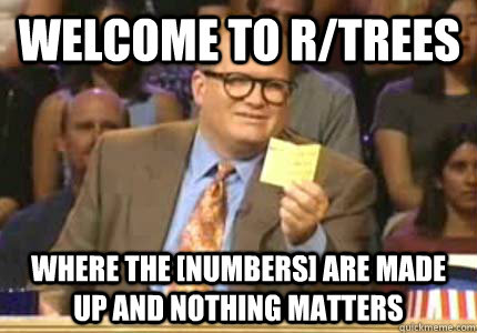 Welcome to r/trees Where the [numbers] are made up and nothing matters - Welcome to r/trees Where the [numbers] are made up and nothing matters  Misc
