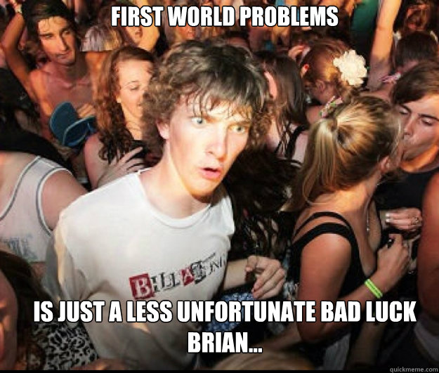 First world problems  is just a less unfortunate bad luck brian... - First world problems  is just a less unfortunate bad luck brian...  SUDDEN REALISATION