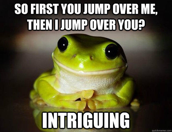 So first you jump over me, then I jump over you? Intriguing  Fascinated Frog