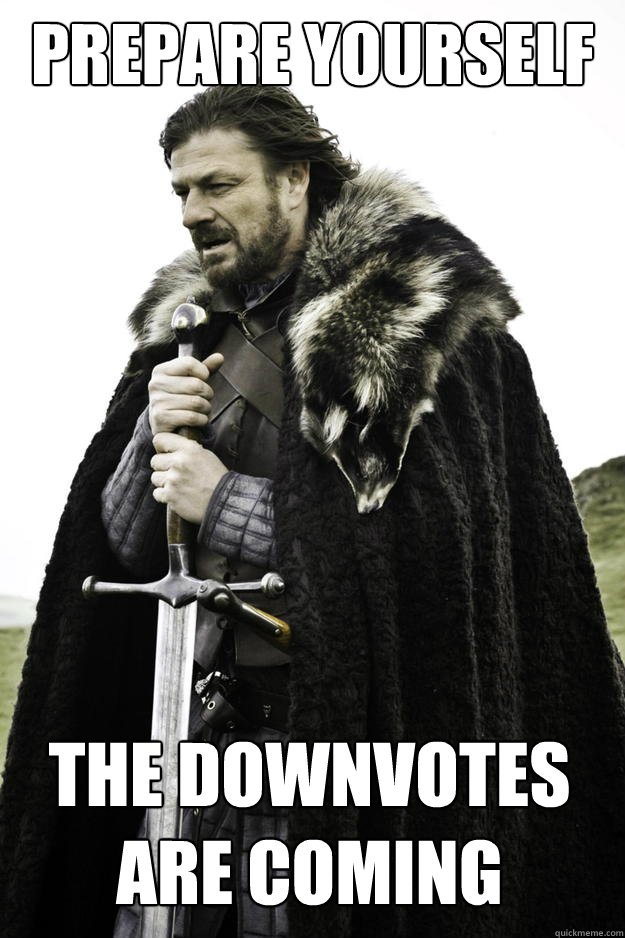 Prepare yourself The downvotes are coming - Prepare yourself The downvotes are coming  Winter is coming