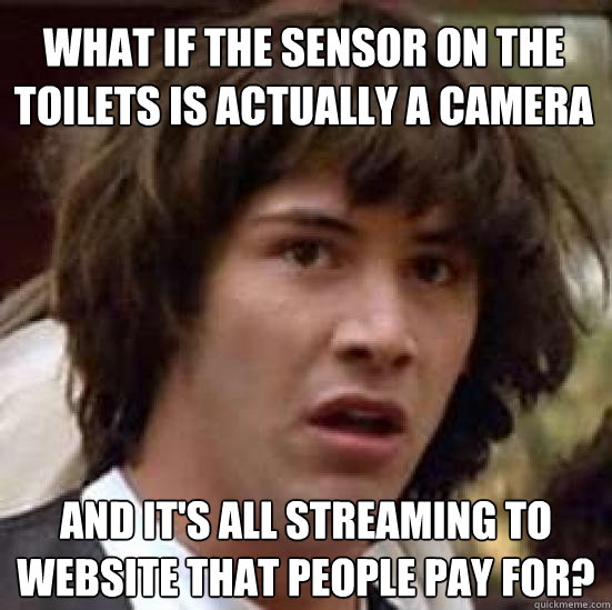 what if the sensor on the toilets is actually a camera and it's all streaming to website that people pay for? - what if the sensor on the toilets is actually a camera and it's all streaming to website that people pay for?  conspiracy keanu