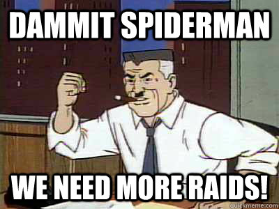 Dammit spiderman we need more raids!