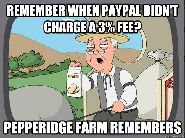 Remember when PayPal didn't charge a 3% fee? Pepperidge Farm remembers - Remember when PayPal didn't charge a 3% fee? Pepperidge Farm remembers  Misc