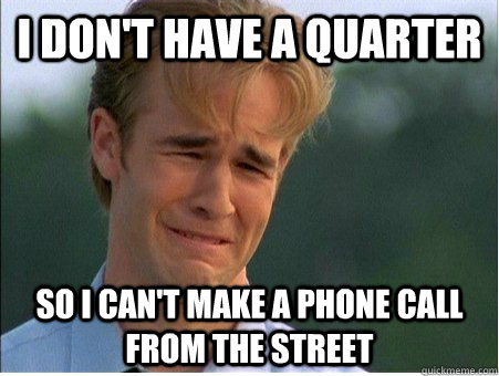 I don't have a quarter so I can't make a phone call from the street - I don't have a quarter so I can't make a phone call from the street  1990s Problems