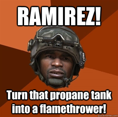 RAMIREZ! Turn that propane tank into a flamethrower!