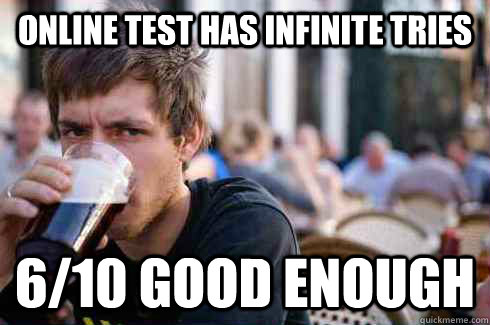 Online Test has infinite tries 6/10 good enough - Online Test has infinite tries 6/10 good enough  Lazy College Senior