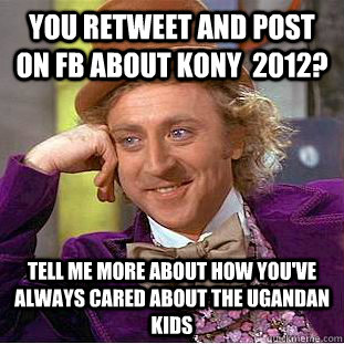 you retweet and post on fb about kony  2012?  tell me more about how you've always cared about the ugandan kids - you retweet and post on fb about kony  2012?  tell me more about how you've always cared about the ugandan kids  Condescending Wonka