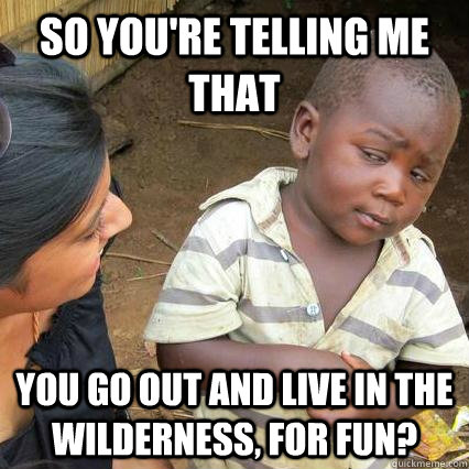 So you're telling me that you go out and live in the wilderness, for fun?