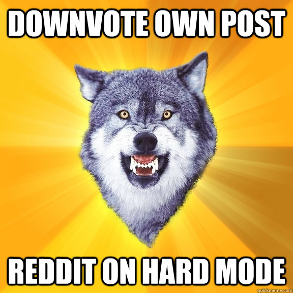 Downvote own post Reddit on hard mode - Downvote own post Reddit on hard mode  Courage Wolf