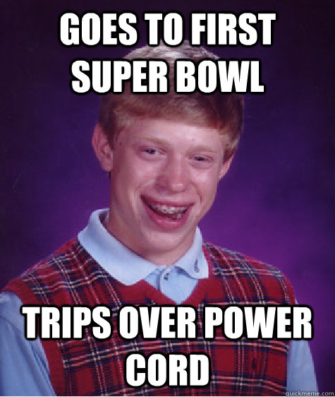 goes to first super bowl Trips over power cord - goes to first super bowl Trips over power cord  Badluckbrian