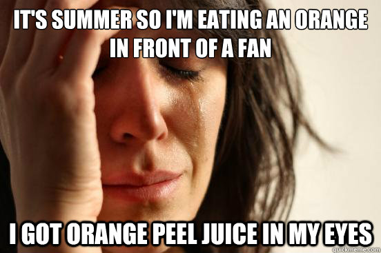 It's summer so I'm eating an orange in front of a fan i got orange peel juice in my eyes - It's summer so I'm eating an orange in front of a fan i got orange peel juice in my eyes  First World Problems