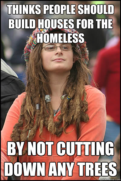 thinks people should build houses for the homeless by not cutting down any trees - thinks people should build houses for the homeless by not cutting down any trees  College Liberal