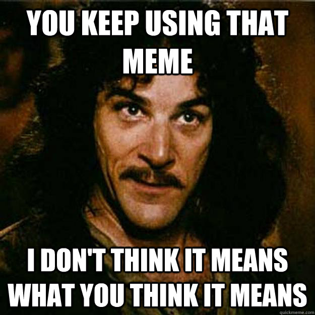 You keep using that meme I don't think it means what you think it means  Inigo Montoya