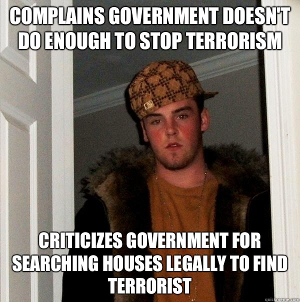 Complains government doesn't do enough to stop terrorism Criticizes government for searching houses legally to find terrorist - Complains government doesn't do enough to stop terrorism Criticizes government for searching houses legally to find terrorist  Scumbag Steve