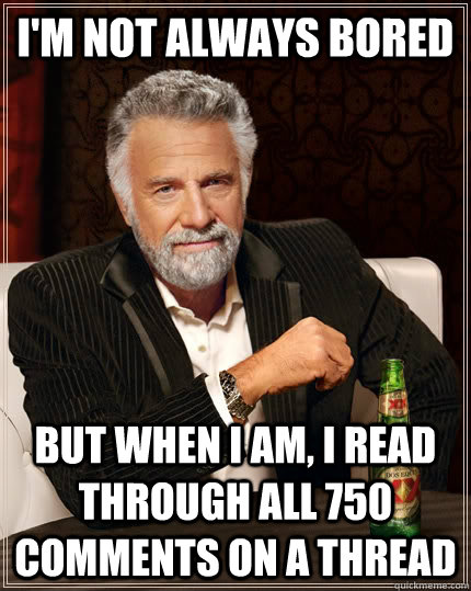 I'M NOT ALWAYS BORED but when I am, I read through all 750 comments on a thread - I'M NOT ALWAYS BORED but when I am, I read through all 750 comments on a thread  The Most Interesting Man In The World