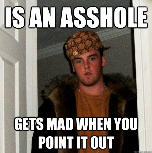 Is an asshole  Gets mad when you point it out - Is an asshole  Gets mad when you point it out  Scumbag Steve