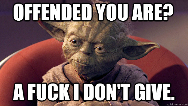 Offended you are? A fuck I don't give.  Yoda