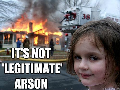 It's not   'legitimate' arson  - It's not   'legitimate' arson   Misc