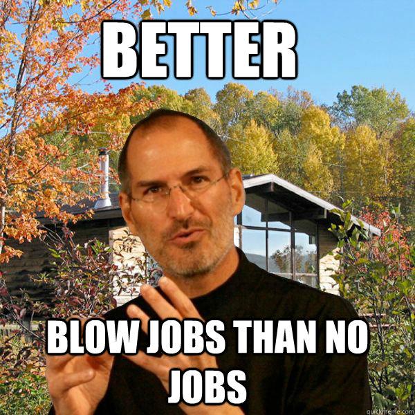 Better Blow Jobs Than No Jobs Retired Steve Jobs Quickmeme
