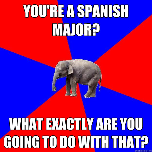 You're a Spanish major? What exactly are you going to do with that?  Foreign language elephant