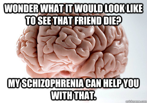 Wonder what it would look like to see that friend die? My Schizophrenia can help you with that. - Wonder what it would look like to see that friend die? My Schizophrenia can help you with that.  Scumbag Brain