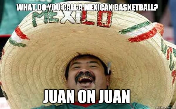 What do you call a Mexican basketball? Juan on Juan