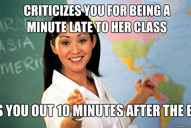 Criticizes you for being a minute late to her class lets you out 10 minutes after the bell - Criticizes you for being a minute late to her class lets you out 10 minutes after the bell  Unhelpful High School Teacher