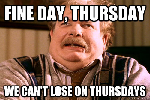 Fine day, thursday we can't lose on thursdays