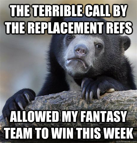 the terrible call by the replacement refs allowed my fantasy team to win this week - the terrible call by the replacement refs allowed my fantasy team to win this week  Confession Bear