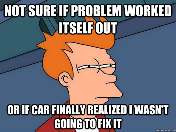 Not sure if problem worked itself out Or if car finally realized I wasn't going to fix it - Not sure if problem worked itself out Or if car finally realized I wasn't going to fix it  Futurama Fry