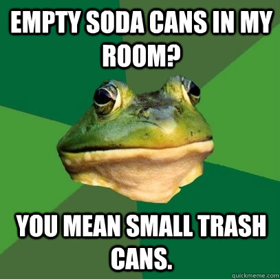 empty soda cans in my room? you mean small trash cans. - empty soda cans in my room? you mean small trash cans.  Foul Bachelor Frog