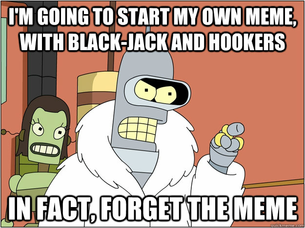 I'm going to start my own meme, with black-jack and hookers In fact, forget the meme