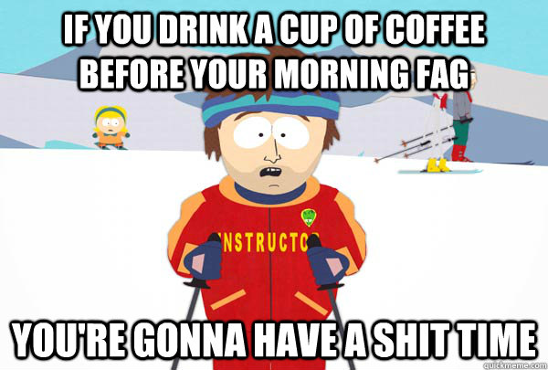 If you drink a cup of coffee before your morning fag You're gonna have a shit time - If you drink a cup of coffee before your morning fag You're gonna have a shit time  Super Cool Ski Instructor