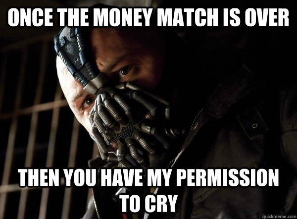ONCE THE MONEY MATCH IS OVER THEN YOU HAVE MY PERMISSION TO CRY