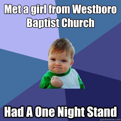 Met a girl from Westboro Baptist Church  Had A One Night Stand - Met a girl from Westboro Baptist Church  Had A One Night Stand  Success Kid