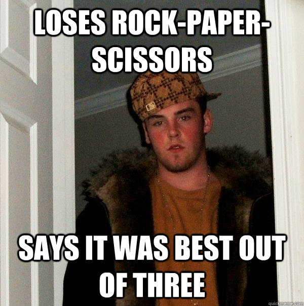 Loses rock-paper-scissors  Says it was best out of three - Loses rock-paper-scissors  Says it was best out of three  Scumbag Steve