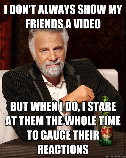 I don't always show my friends a video But when I do, I stare at them the whole time to gauge their reactions - I don't always show my friends a video But when I do, I stare at them the whole time to gauge their reactions  The Most Interesting Man In The World
