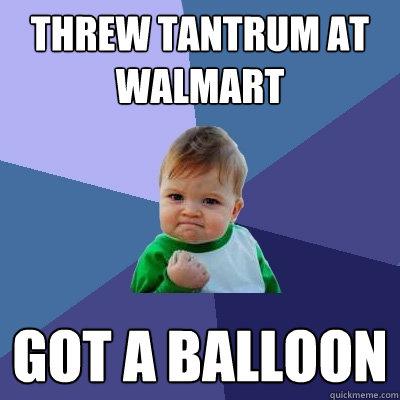threw tantrum at walmart  got a balloon - threw tantrum at walmart  got a balloon  Success Kid