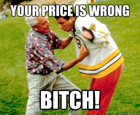 your price is wrong bitch!