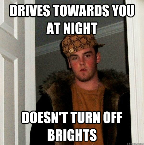 Drives towards you at night doesn't turn off brights - Drives towards you at night doesn't turn off brights  Scumbag Steve